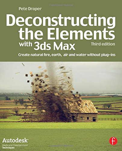 Deconstructing the Elements with 3ds Max: Create natural fire, earth, air and water without plug-ins (Autodesk Media and Entertainment Techniques)