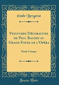 Peintures Décoratives de Paul Baudry au Grand Foyer de l'Opéra - Étude Critique par Emile Bergerat