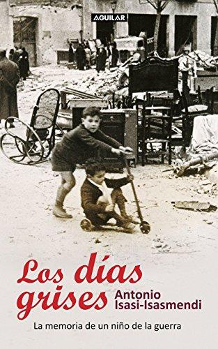 Los días grises: La memoria de un niño de la guerra por Antonio Isasi-Isasmendi