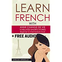"Learn French by reading short stories for beginners +1HOUR FREE AUDIO!!: ""ANNE CHANGE DE VIE"", 10 related and not boring shorts stories. Improve your reading ... LEXICON,WORDS CLOUD  (English Edition)"