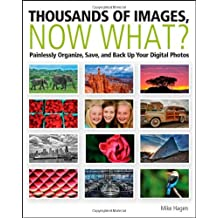 Thousands of Images, Now What: Painlessly Organize, Save, and Back Up Your Digital Photos by Mike Hagen (2012-03-27)