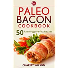 Paleo Diet Cookbook: Paleo Bacon Cookbook: 50 Paleo Piggy Perfect Recipes (Paleo Diet Recipes) (Health Wealth & Happiness Book 67)