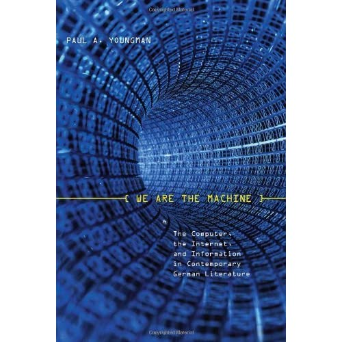 We Are the Machine: The Computer, the Internet, and Information in Contemporary German Literature (Studies in German Literature Linguistics and Culture) by Youngman, Paul A. (2009) Hardcover