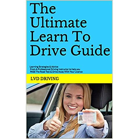 The Ultimate Learn To Drive Guide: Learning Strategies & Advice From A Professional Driving Instructor to Help You PASS The Road Test & Drive Away With Your Licence (English