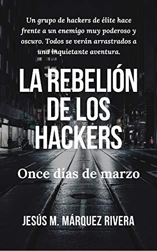 La rebelión de los hackers: Once días de marzo por Jesús M. Márquez Rivera