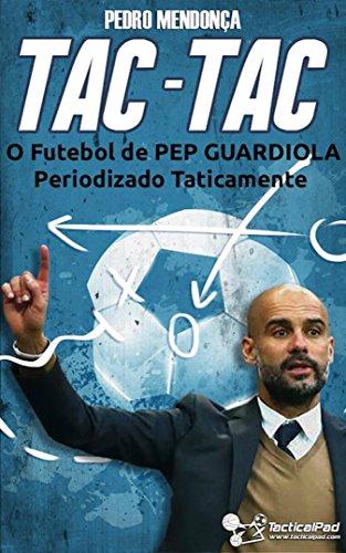 Tac-Tac: O Futebol de Pep Guardiola Periodizado Taticamente (Portuguese Edition) por Pedro Mendonça