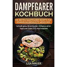 Dampfgarer Kochbuch: Die besten Dampfgarer Rezepte für ernährungsbewusste Menschen. Schnell, gesund und lecker. Inklusive vieler Tipps und Tricks zum Nachmachen.
