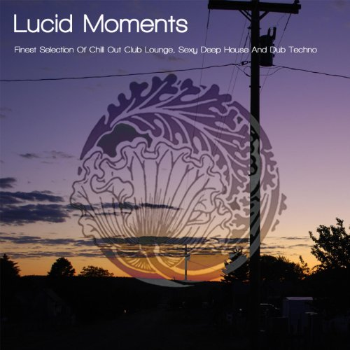 Lucid Moments - Finest Selection Of Chill Out Club Lounge, Sexy Deep House And Dub Techno