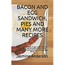 BACON AND EGG SANDWICH, PIES AND MANY MORE RECIPES: Here`s the best bacon & egg recipes collection with step by step directions & easy cooking methods with including different and best egg & BACON