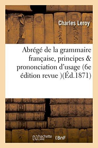 Abrégé de la grammaire française renfermant les principes de l'analyse et la prononciation: d'usage 6e édition revue et corrigée