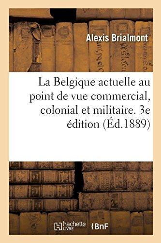 La Belgique actuelle au point de vue commercial, colonial et militaire: programme de politique nationale. 3e édition