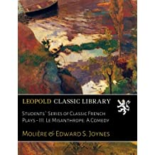 Students` Series of Classic French Plays - III. Le Misanthrope: A Comedy