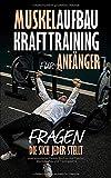 Muskelaufbau - Krafttraining für Anfänger, Fragen die sich jeder stellt: praxisorientiertes...