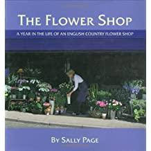 The Flower Shop: A Year in the Life of an English Country Flower Shop