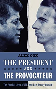 The President and the Provocateur: The Parallel Lives of JFK and Lee Harvey Oswald by [Cox, Alex]