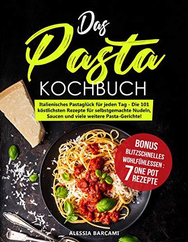 Das Pasta-Kochbuch: Italienisches Pastaglück für jeden Tag - Die 101 köstlichsten Rezepte für selbstgemachte Nudeln, Saucen und viele weitere Pasta-Gerichte!