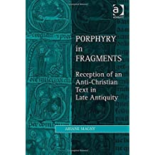 Porphyry in Fragments: Reception of an Anti-Christian Text in Late Antiquity (Ashgate Studies in Philosophy & Theology in Late Antiquity) New edition by Magny, Ariane (2014) Hardcover