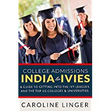 College Admissions: India to Ivies: A guide to getting into the Ivy Leagues and the Top US Colleges & Universities (English Edition)