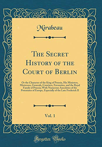 The Secret History of the Court of Berlin, Vol. 1: Or the Character of the King of Prussia, His Ministers, Mistresses, Generals, Courtiers, ... the Potentates of Europe, Especially of the
