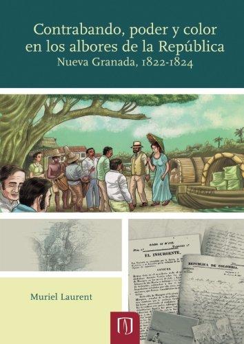 Contrabando, poder y color en los albores de la República Nueva Granada, 1822-1824 por Mrs. Muriel Laurent
