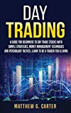 Day Trading: A Guide For Beginners To Day Trade Stocks With Simple Strategies, Money Management Techniques And Psychology Tactics; Learn To Be A Trader For A Living