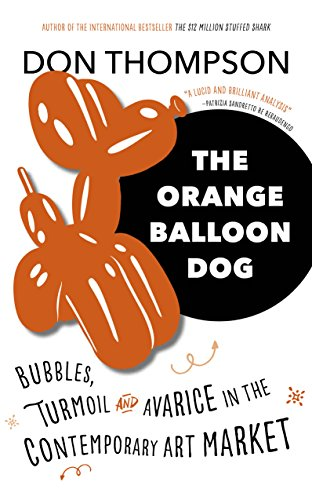 The Orange Balloon Dog: Bubbles, Turmoil and Avarice in the Contemporary Art Market por Don Thompson