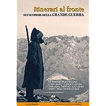 Itinerari al fronte sui sentieri della grande guerra. 70 itinerari in montagna a piedi, in bici, con le ciaspole Lombardia, Trentino-Alto Adige, Veneto...