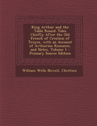 King Arthur and the Table Round: Tales Chiefly After the Old French of Crestien of Troyes, with an Account of Arthurian Romance, and Notes, Volume 1