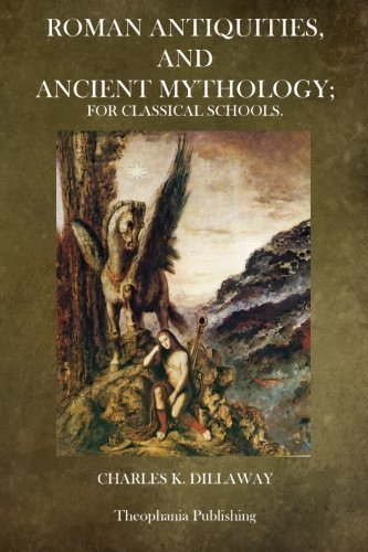 Roman Antiquities and Ancient Mythology: For Classical Schools by Charles K. Dillaway (2014-05-03)