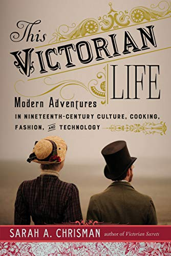 This Victorian Life: Modern Adventures in Nineteenth-Century Culture, Cooking, Fashion, and Technology (English Edition)