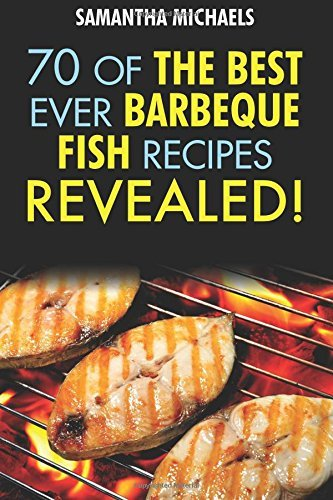 Barbecue Recipes: 70 of the Best Ever Barbecue Fish Recipes...Revealed! by Samantha Michaels (14-May-2013) Paperback