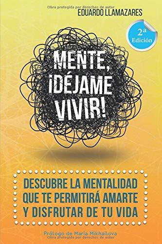 Mente, ¡déjame vivir!: Descubre la mentalidad que te permitirá amarte y disfrutar de tu vida. por Eduardo Llamazares