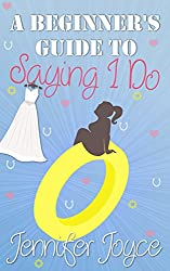 A Beginner's Guide To Saying I Do: The perfect romantic comedy for the summer (Beginner's Guide Book 2)