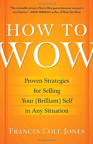 How to Wow: Proven Strategies for Selling Your (Brilliant) Self in Any Situation