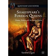 Shakespeare's Foreign Queens: Drama, Politics, and the Enemy Within (Queenship and Power)