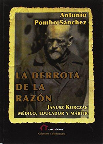 La derrota de la razón: Janusz Korczak: médico, educador y mártir por Antonio Pombo Sánchez