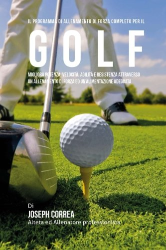 il programma di allenamento di forza completo per il golf: migliora potenza, velocita, agilita e resistenza attraverso un allenamento di forza ed un'alimentazione adeguata