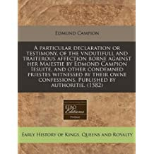 A particular declaration or testimony, of the vndutifull and traiterous affection borne against her Maiestie by Edmond Campion Iesuite, and other ... confessions. Published by authoritie. (1582) by Edmund Campion (2010-07-13)