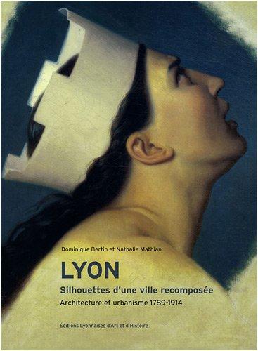 Lyon, Silhouettes d'une ville recomposée. Architecture et urbanisme 1789-1914