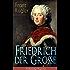 Friedrich der Große (Vollständige Biografie): Die bewegte Lebensgeschichte des Preußenkönigs Friedrich II.