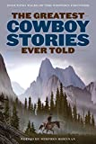 The Greatest Cowboy Stories Ever Told: Enduring Tales of the Western Frontier