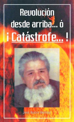 Revolución Desde Arriba... ó ¡Catástrofe...!: A los santos que sufren injusticias... y a los santificados que la hacen por Jaime Bedoya Martínez