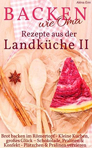 Backen wie Oma - Rezepte aus der Landküche II ( Sammelband 2 ): Die besten Rezepte aus: Brot backen im Tontopf + Kleine Kuchen + Kühlschranktorten + Pralinen ... verzieren (Backen - die besten Rezepte 20)