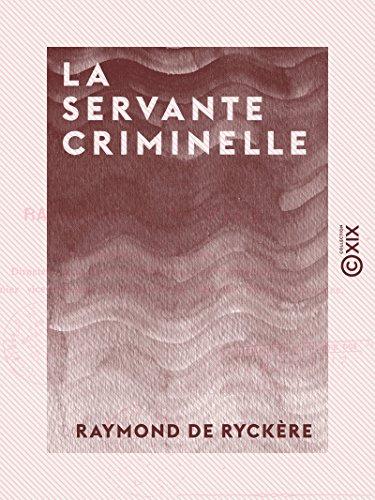 La Servante criminelle - Étude de criminologie professionnelle par Raymond de Ryckère