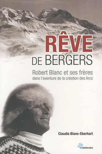 Rêve de bergers : Robert Blanc et ses frères dans l'aventure de la création des Arcs
