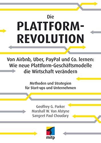 Die Plattform-Revolution - Von Airbnb, Uber, PayPal und Co. lernen: Wie neue Plattform-Geschäftsmodelle die Wirtschaft verändern: Methoden und Strategien für Start-ups und Unternehmen