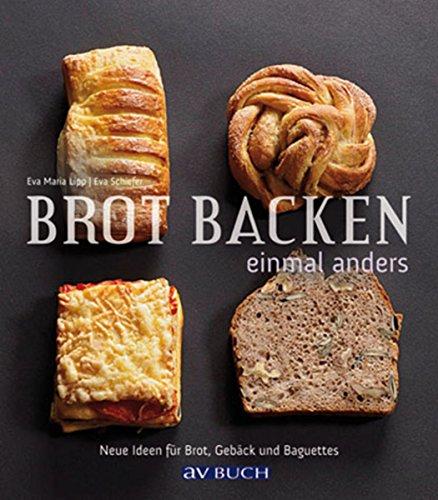 Brot backen einmal anders: Neue Ideen für Brot, Gebäck und Baguettes