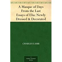 A Masque of Days From the Last Essays of Elia: Newly Dressed & Decorated