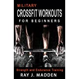 Military CrossFit Workouts for Beginners: Strength and Endurance Training  (Cross Training, Bodybuilding, Weight Lifting, Fat Loss) (Crossfit, Military CrossFit, CrossFit Workouts) (English Edition)