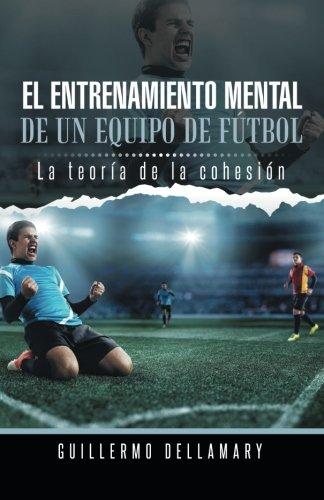 El Entrenamiento Mental de Un Equipo de Futbol: La Teoria de La Cohesion. por Guillermo Dellamary